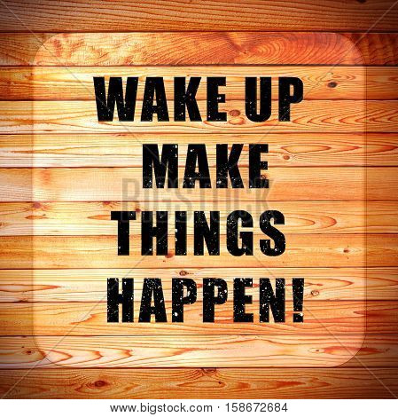 Wood background with words Wake up make things happen!