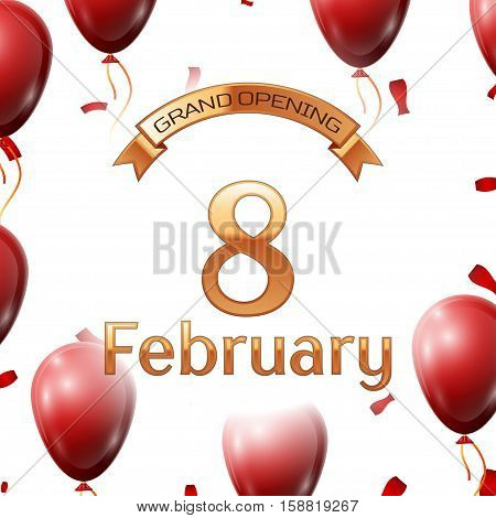Golden ribbon with inscription grand opening the eighth of February on white background red air balloons with confetti. Vector Illustration