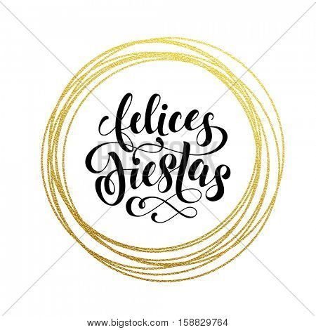 Happy Holidays Spanish Felices Fiestas gold greeting card. Golden sparkling decoration ornament of circle of and text calligraphy lettering. Festive vector background Feliz Navidad decorative design
