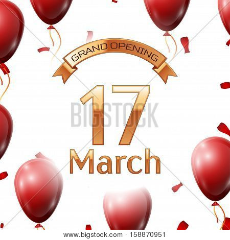 Golden ribbon with inscription grand opening the seventeenth of March on white background red air balloons with confetti. Vector Illustration