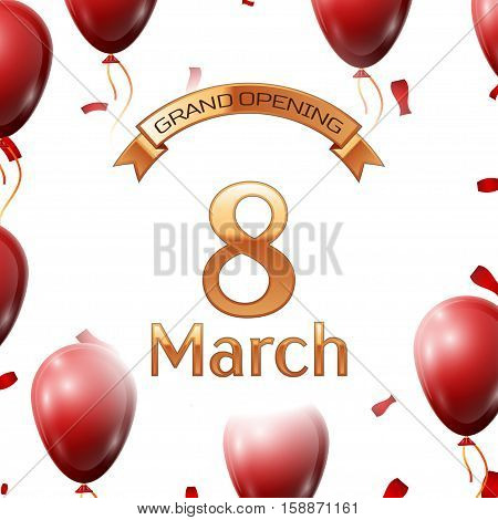Golden ribbon with inscription grand opening the eighth of March on white background red air balloons with confetti. Vector Illustration