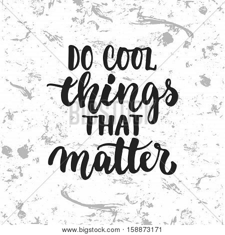Do cool things that matters - hand drawn lettering phrase isolated on the white grunge background. Fun brush ink inscription for photo overlays, greeting card or t-shirt print, poster design.