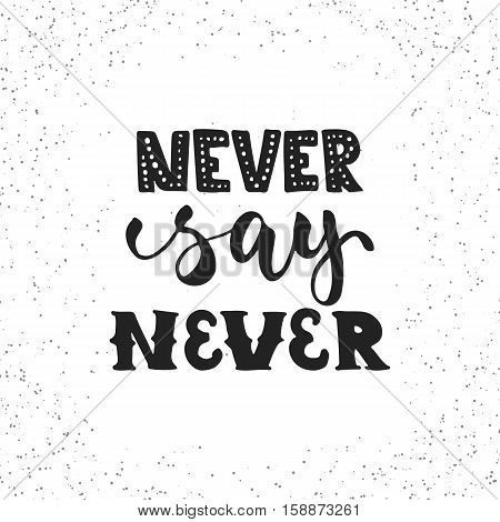 Never say never - hand drawn lettering phrase isolated on the white grunge background. Fun brush ink inscription for photo overlays, greeting card or t-shirt print, poster design.