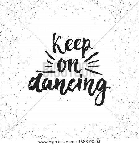 Keep on dancing - hand drawn lettering phrase isolated on the white grunge background. Fun brush ink inscription for photo overlays, greeting card or t-shirt print, poster design.