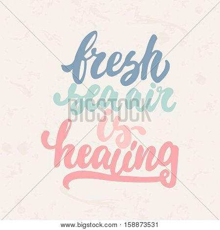 Fresh sea air is healing - hand drawn lettering phrase isolated on the beige grunge background. Fun brush ink inscription for photo overlays, greeting card or t-shirt print, poster design.