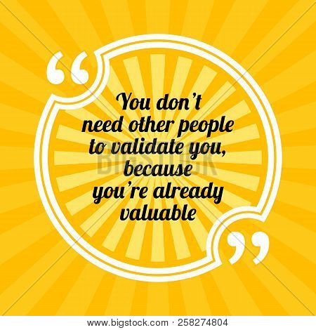 Inspirational Motivational Quote. You Don't Need Other People To Validate You, Because You're Alread