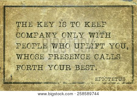 The Key Is To Keep Company Only With People Who Uplift You - Ancient Greek Philosopher Epictetus Quo