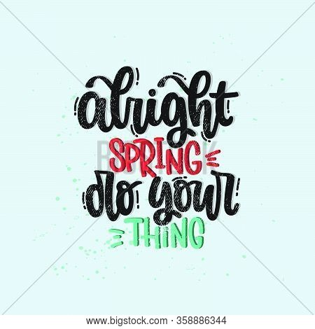 Vector Hand Drawn Illustration. Lettering Phrases Alright Spring Do Your Thing. Idea For Poster, Pos