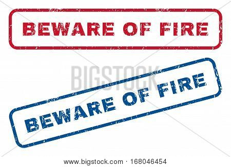 Beware Of Fire text rubber seal stamp watermarks. Vector style is blue and red ink tag inside rounded rectangular shape. Grunge design and scratched texture. Blue and red signs.