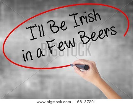 Woman Hand Writing I'll Be Irish In A Few Beers With Black Marker Over Transparent Board
