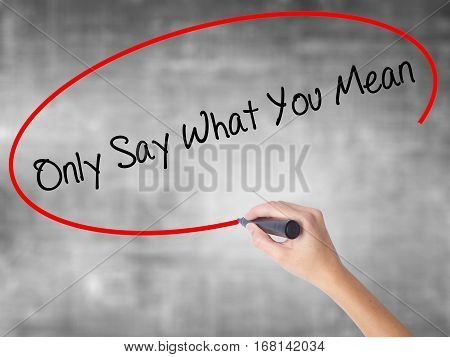 Woman Hand Writing Only Say What You Mean With Black Marker Over Transparent Board