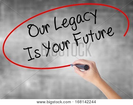 Woman Hand Writing Our Legacy Is Your Future  With Black Marker Over Transparent Board