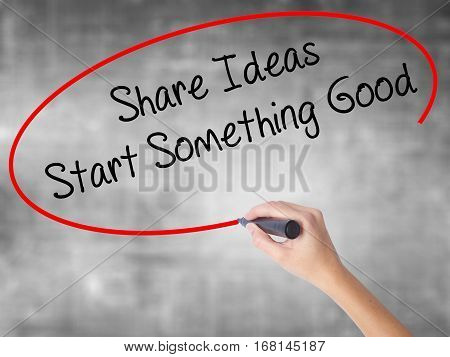 Woman Hand Writing Share Ideas Start Something Good  With Black Marker Over Transparent Board