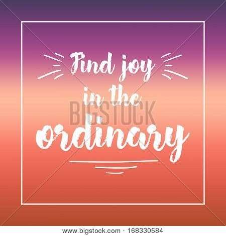 Find Joy In The Ordinary. Inspirational Quote, Motivation. Typography For Poster, Invitation, Greeti