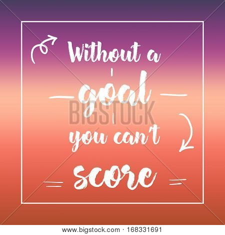 Without A Goal You Can't Score. Inspirational Quote, Motivation. Typography For Poster, Invitation,