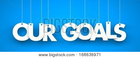 Our Goals - word hanging on blue background. 3d illustration