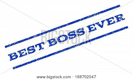 Best Boss Ever watermark stamp. Text caption between parallel lines with grunge design style. Rotated rubber seal stamp with dirty texture. Vector blue ink imprint on a white background.