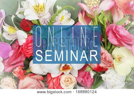 Text ONLINE SEMINAR on flowers background. Florist and floral design tutorial concept.