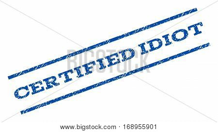 Certified Idiot watermark stamp. Text tag between parallel lines with grunge design style. Rotated rubber seal stamp with scratched texture. Vector blue ink imprint on a white background.