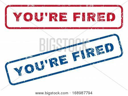 You'Re Fired text rubber seal stamp watermarks. Vector style is blue and red ink caption inside rounded rectangular shape. Grunge design and dust texture. Blue and red emblems.