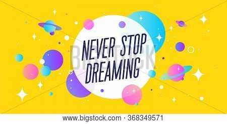 Never Stop Dreaming. Motivation Banner, Speech Bubble. Message Quote, Poster, Speech Bubble With Pos
