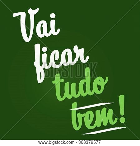 Vai Ficar Tudo Bem. Everything Is Going To Be Alright In Portuguese. Concept Of Coronavirus, Covid-1