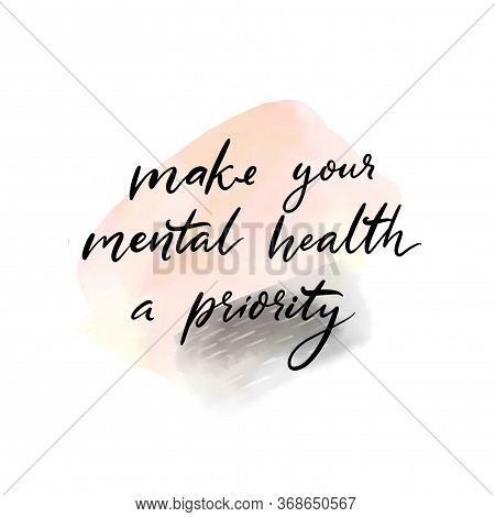 Make Your Mental Health A Priority. Handwritten Quote About Self Care, Positive Saying For Posters,