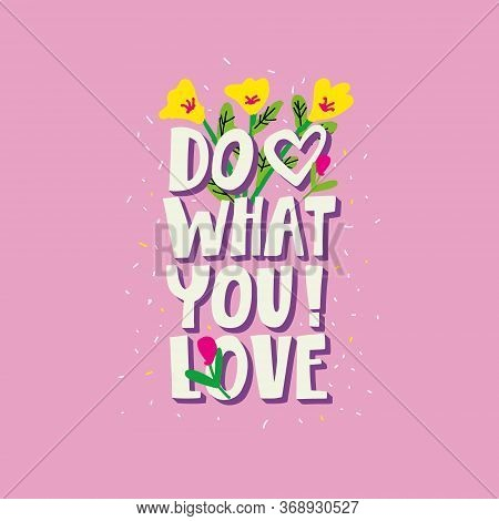 Do What You Love. Cute, Bright, Floral Poster Hand Lettering.  Motivational Phrase With Elements Of