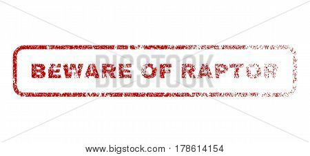 Beware Of Raptor text rubber seal stamp for watermarks. Textured emblem. Vector red caption inside rounded rectangular banner. Grunge design and scratched texture.