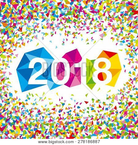 Happy New Year 2018. Vector Illustration Of 2018 Made Of Colorful Polygonal Shapes With Confetti.