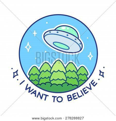 I Want To Believe. Cartoon Comic Ufo Flying Saucer Over Forest Trees Drawing. Cute Simple Style Vect