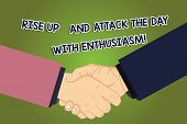 Conceptual hand writing showing Rise Up And Attack The Day With Enthusiasm. Business photo showcasing Be enthusiast inspired motivated Hu analysis Shaking Hands on Agreement Sign of Respect. poster