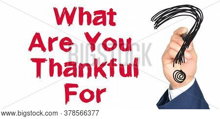 Hand With Marker Writing: What Are You Thankful For. Hand Of A Businessman With A Marker.
