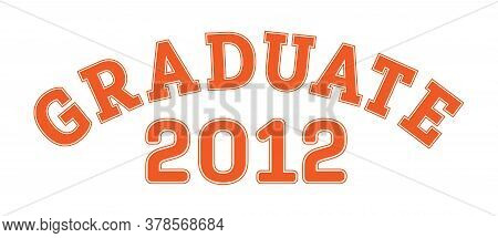 Graduated In 2012. Lettering For A Senior Class, Reunion, Or Special Event. Vector For Printing On C