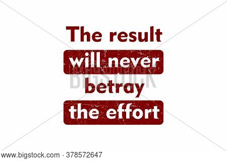 Word Quotes Of The Result Will Never Betray The Effort, Red Grunge Style On White Background.