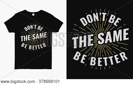 Don't Be The Same Be Better. Inspirational Typography T Shirt Design Template