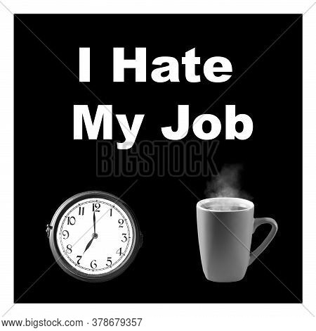 I Hate My Job Lettering On A Black Background. Watch And A Mug Of Tea. The Concept Of Unloved Work.