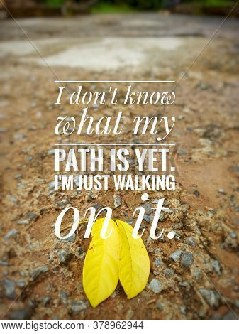 Inspirational/motivational Quotes - I Don't Know What My Path Is Yet. I'm Just Walking On It.