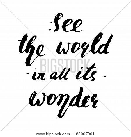 See the world in all its wonder. Hand drawn modern calligraphy. Ink illustration. Can be used for card or poster. Isolated on white background.