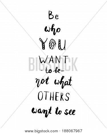 Motivational quote, vector lettering poster. Black calligraphy isolated on white background. Be who you are not who you want to be. Modern brush style