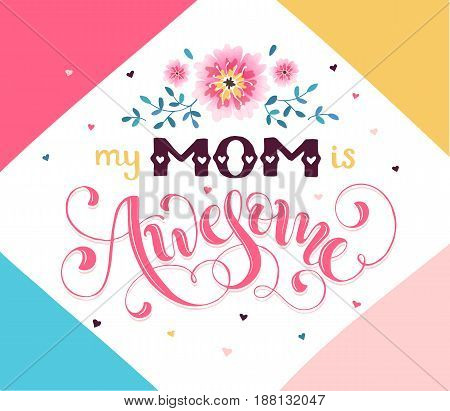 Happy Mother Day greeting card concept. My mom is awesome. Hand drawn calligraphic phrase with flowers on geometric background.