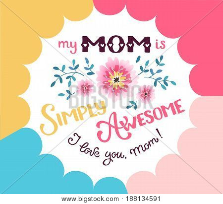 Happy Mother Day greeting card concept. My mom is simply awesome. I love you mom. Hand drawn calligraphic phrase with flowers on geometric background. poster