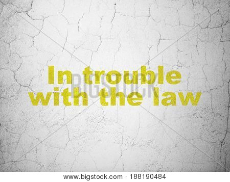 Law concept: Yellow In trouble With The law on textured concrete wall background