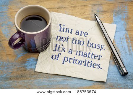 You are not too busy, it is a matter of priorities - handwriting on a napkin with a cup of espresso coffee