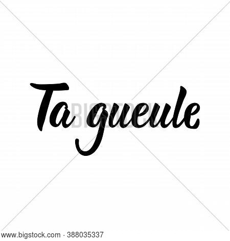 Ta Gueule. French Lettering. Translation From French - Shut Up. Element For Flyers, Banner And Poste