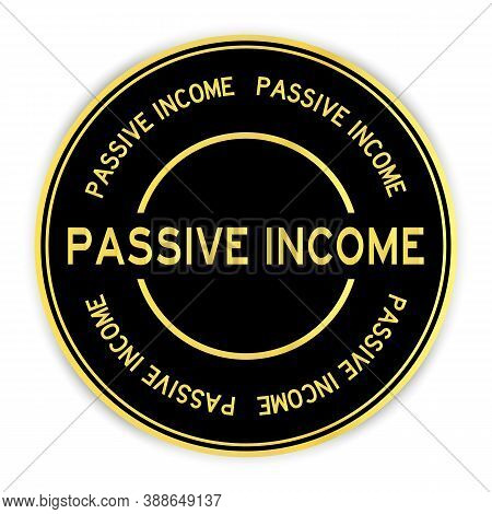 Black And Gold Color Round Sticker With Word Passive Income On White Background