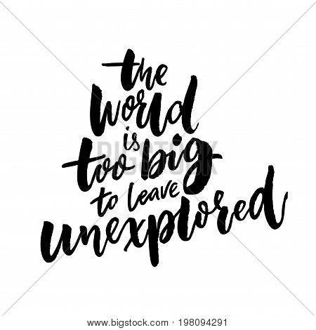 The world is too big to leave unexplored. Inspirational travel quote for posters, cards and t-shirts.