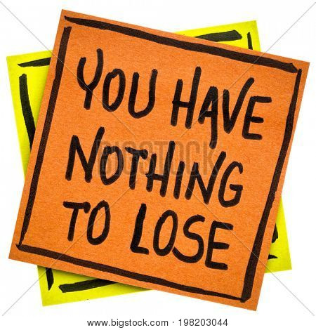 You have nothing to loose reminder or advice - handwriting in black ink on an isolated sticky note