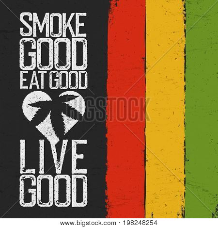 Smoke good, Eat good, Live good. Rasta colors grunge background. Rastafarian thematic quote poster.