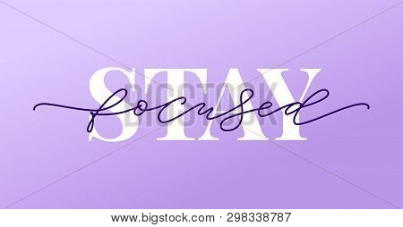 Stay Focused Quote. Focus On The Goal. Modern Calligraphy Text Stay Focused. Vector Design Print Sin